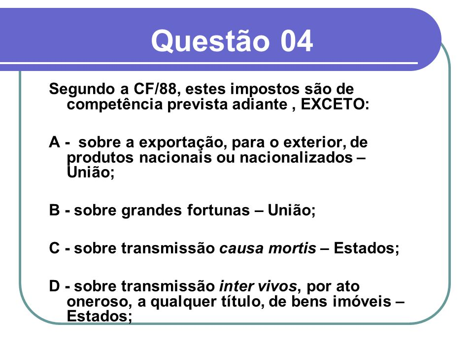 Questão 04Segundo a CF/88, estes impostos são de competência prevista adiante , EXCETO: