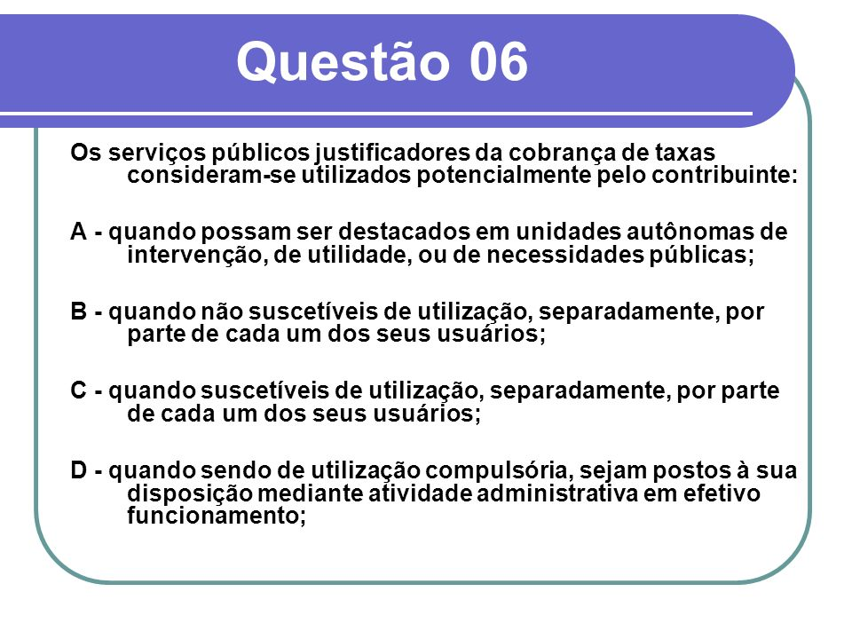 Questão 06Os serviços públicos justificadores da cobrança de taxas consideram-se utilizados potencialmente pelo contribuinte: