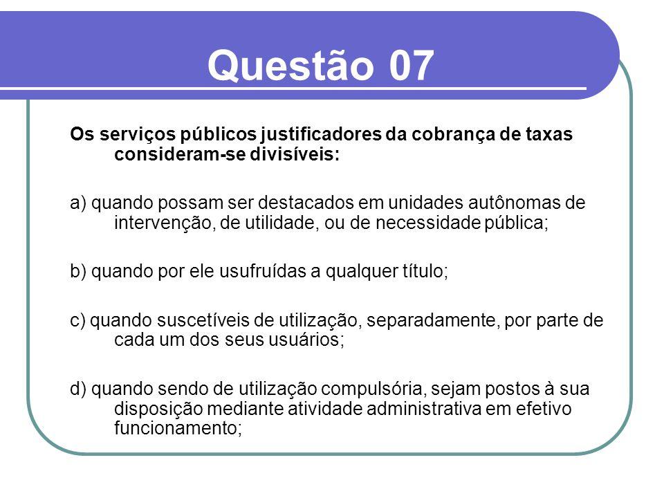 Questão 07Os serviços públicos justificadores da cobrança de taxas consideram-se divisíveis: