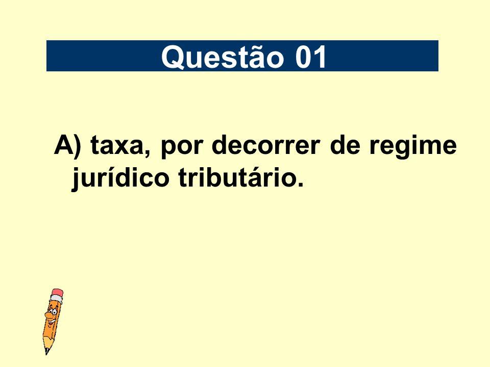 Questão 01 A) taxa, por decorrer de regime jurídico tributário.