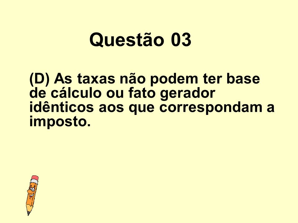 Questão 03(D) As taxas não podem ter base de cálculo ou fato gerador idênticos aos que correspondam a imposto.