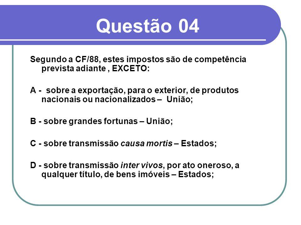 Questão 04 Segundo a CF/88, estes impostos são de competência prevista adiante , EXCETO: