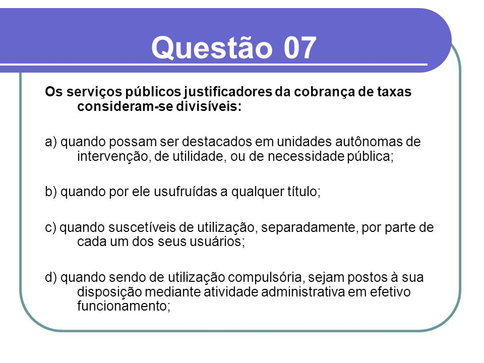Questão 07 Os serviços públicos justificadores da cobrança de taxas consideram-se divisíveis: