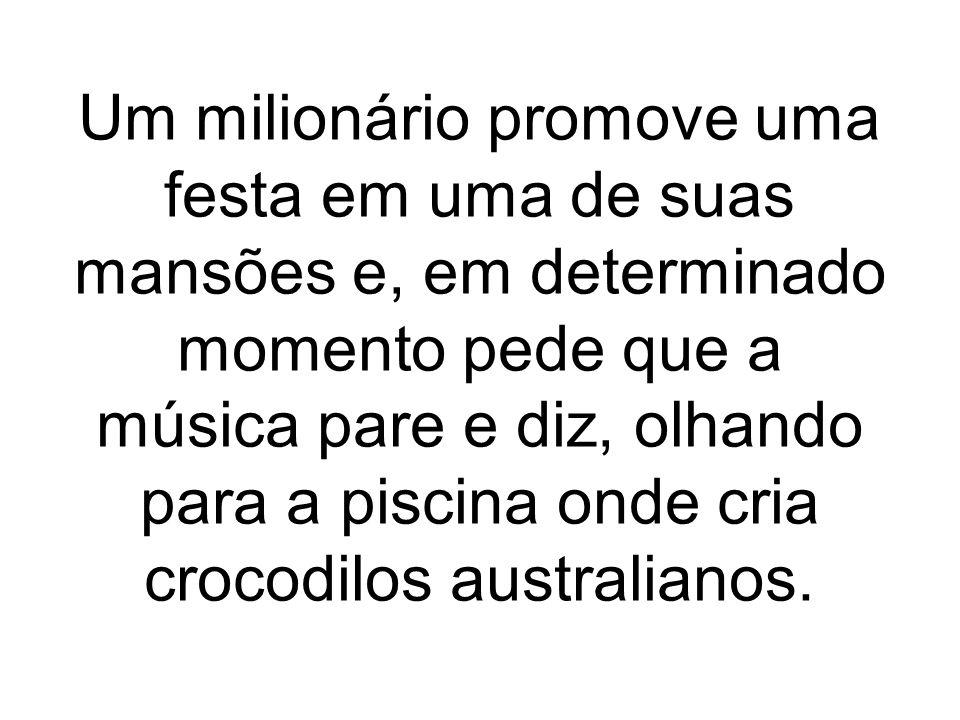 Um milionário promove uma festa em uma de suas mansões e, em determinado momento pede que a música pare e diz, olhando para a piscina onde cria crocodilos australianos.
