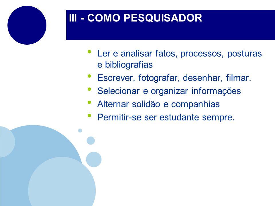 III - COMO PESQUISADOR Ler e analisar fatos, processos, posturas e bibliografias. Escrever, fotografar, desenhar, filmar.