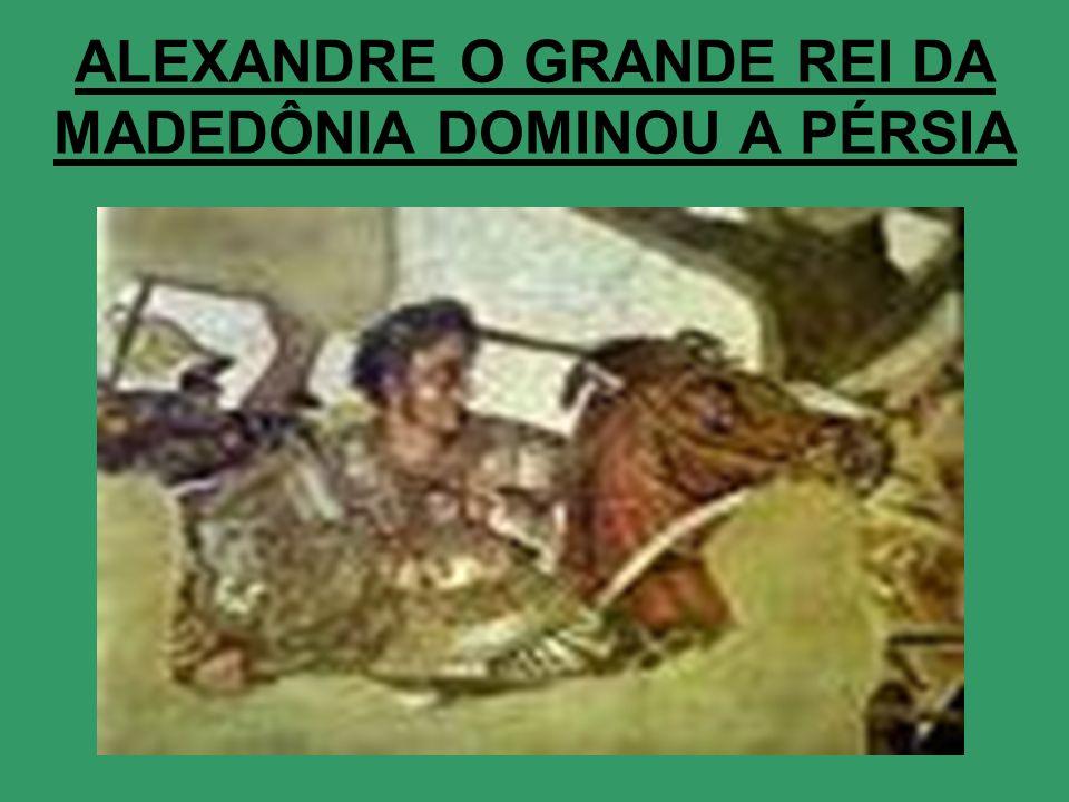 ALEXANDRE O GRANDE REI DA MADEDÔNIA DOMINOU A PÉRSIA