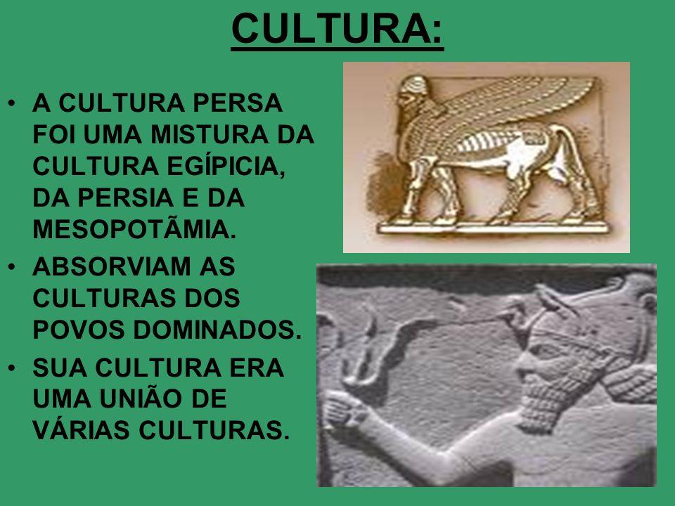 CULTURA:A CULTURA PERSA FOI UMA MISTURA DA CULTURA EGÍPICIA, DA PERSIA E DA MESOPOTÃMIA. ABSORVIAM AS CULTURAS DOS POVOS DOMINADOS.