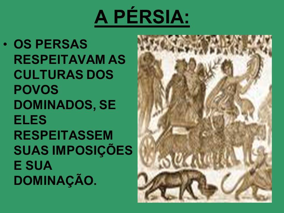 A PÉRSIA:OS PERSAS RESPEITAVAM AS CULTURAS DOS POVOS DOMINADOS, SE ELES RESPEITASSEM SUAS IMPOSIÇÕES E SUA DOMINAÇÃO.