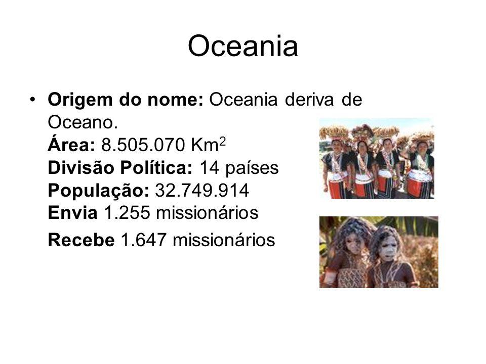 OceaniaOrigem do nome: Oceania deriva de Oceano. Área: 8.505.070 Km2 Divisão Política: 14 países População: 32.749.914 Envia 1.255 missionários.