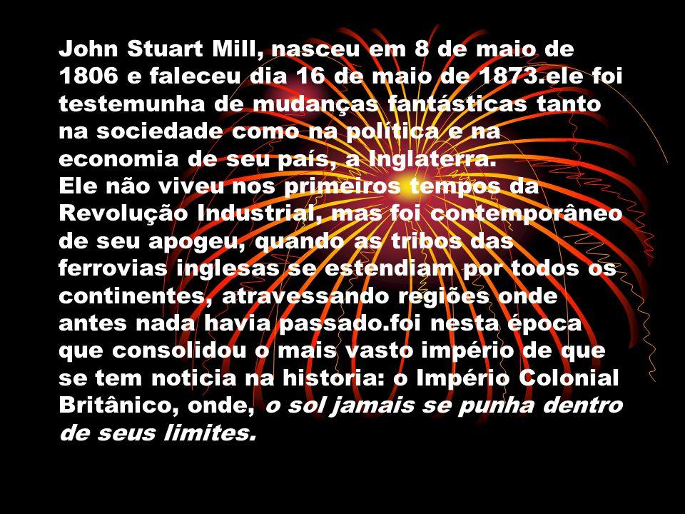 John Stuart Mill, nasceu em 8 de maio de 1806 e faleceu dia 16 de maio de 1873.ele foi testemunha de mudanças fantásticas tanto na sociedade como na política e na economia de seu país, a Inglaterra.