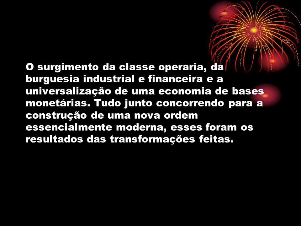 O surgimento da classe operaria, da burguesia industrial e financeira e a universalização de uma economia de bases monetárias.