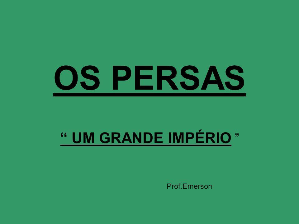 OS PERSAS UM GRANDE IMPÉRIO Prof.Emerson