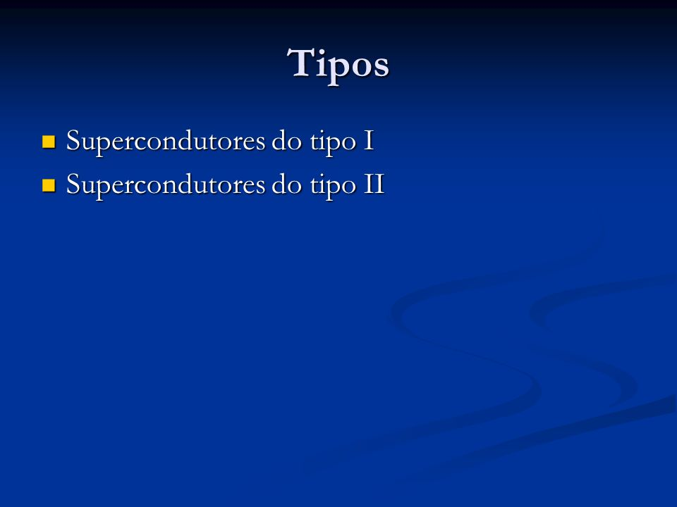 Tipos Supercondutores do tipo I Supercondutores do tipo II