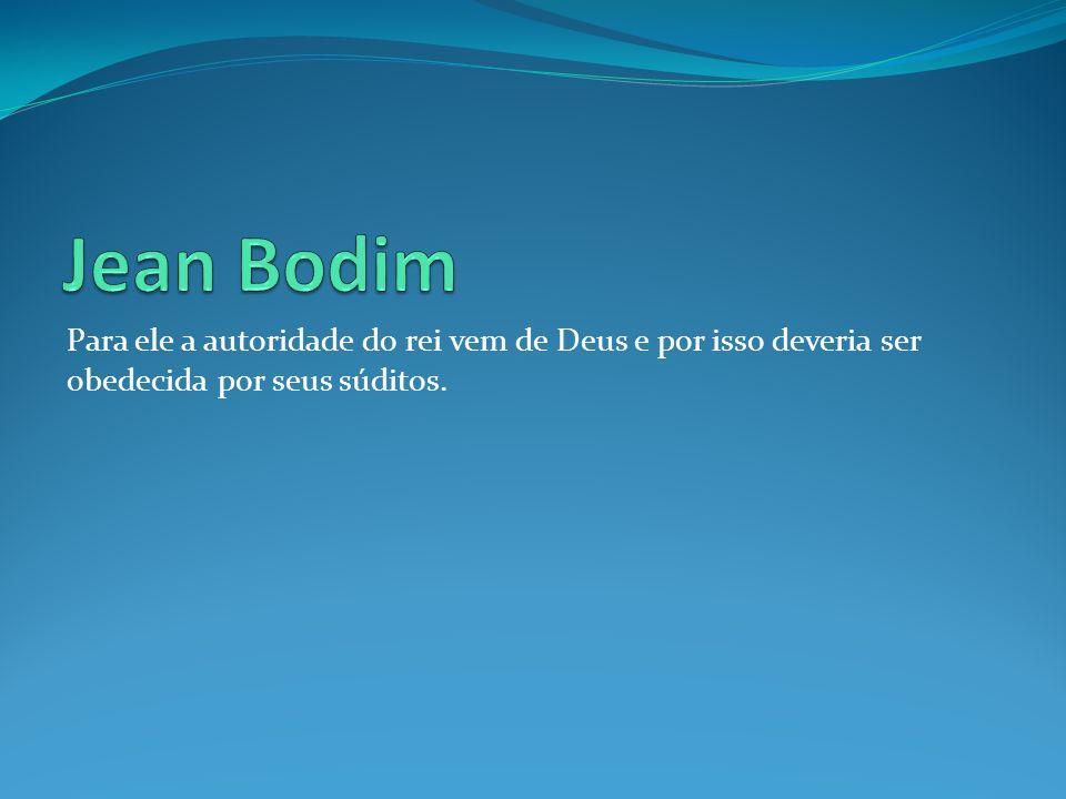 Jean Bodim Para ele a autoridade do rei vem de Deus e por isso deveria ser obedecida por seus súditos.