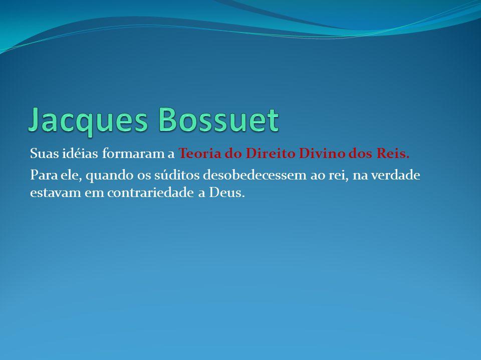 Jacques Bossuet Suas idéias formaram a Teoria do Direito Divino dos Reis.