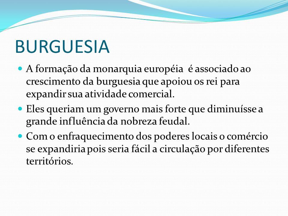 BURGUESIAA formação da monarquia européia é associado ao crescimento da burguesia que apoiou os rei para expandir sua atividade comercial.