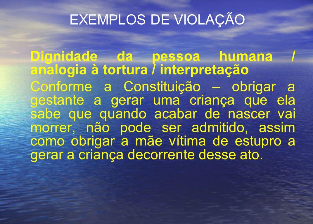 EXEMPLOS DE VIOLAÇÃO Dignidade da pessoa humana / analogia à tortura / interpretação.