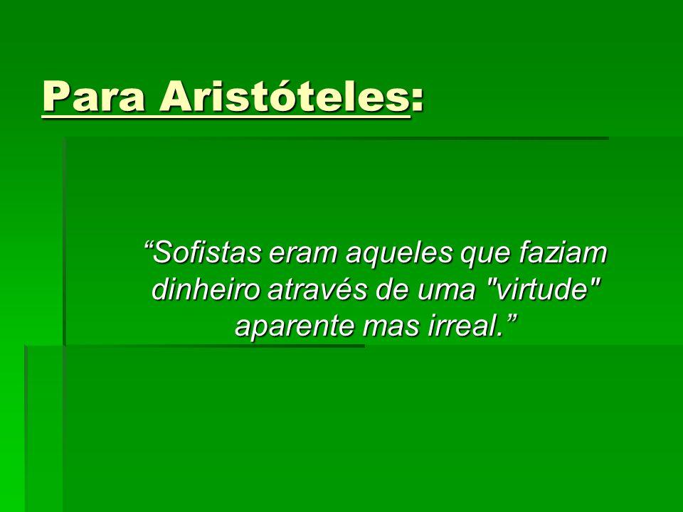Para Aristóteles: Sofistas eram aqueles que faziam dinheiro através de uma virtude aparente mas irreal.