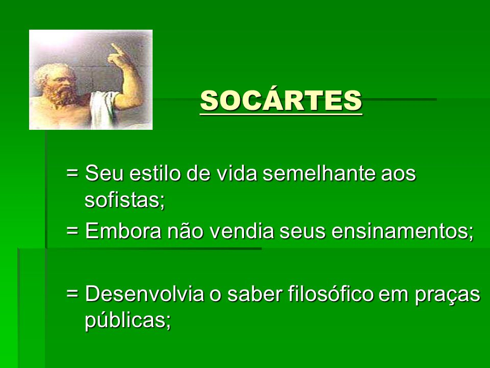SOCÁRTES = Seu estilo de vida semelhante aos sofistas;