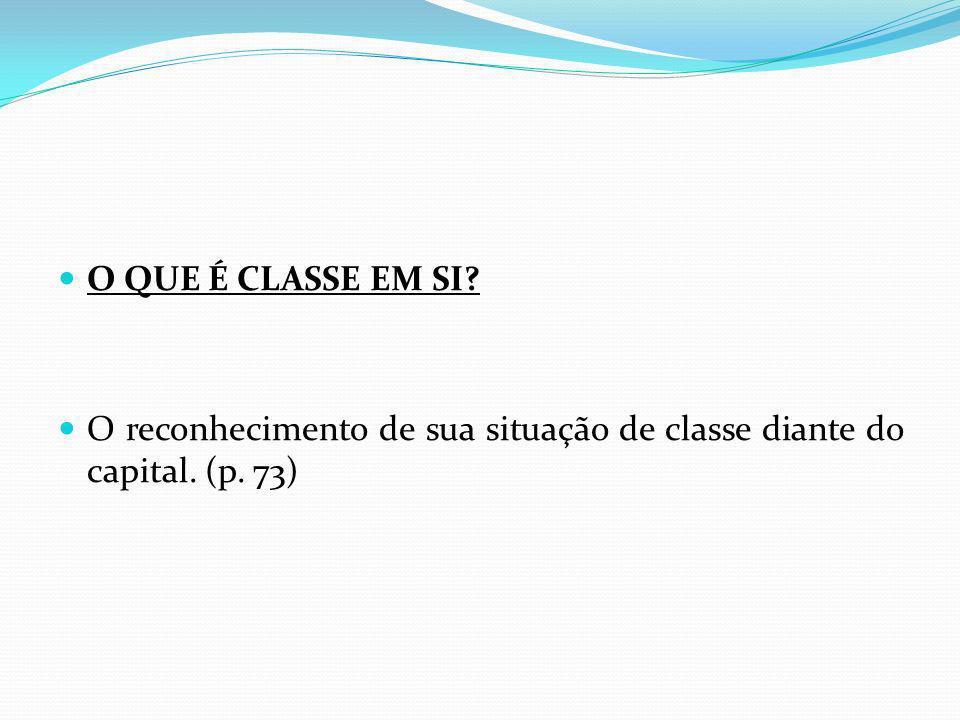 O QUE É CLASSE EM SI O reconhecimento de sua situação de classe diante do capital. (p. 73)