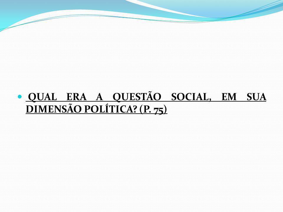 QUAL ERA A QUESTÃO SOCIAL, EM SUA DIMENSÃO POLÍTICA (P. 75)