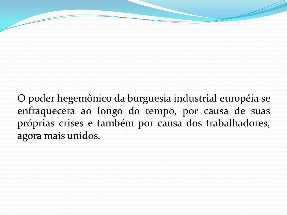 O poder hegemônico da burguesia industrial européia se enfraquecera ao longo do tempo, por causa de suas próprias crises e também por causa dos trabalhadores, agora mais unidos.