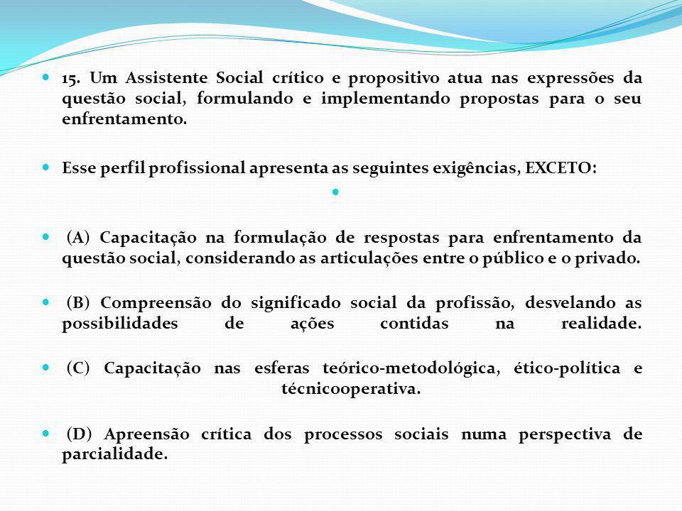 15. Um Assistente Social crítico e propositivo atua nas expressões da questão social, formulando e implementando propostas para o seu enfrentamento.