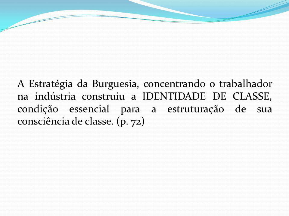 A Estratégia da Burguesia, concentrando o trabalhador na indústria construiu a IDENTIDADE DE CLASSE, condição essencial para a estruturação de sua consciência de classe.