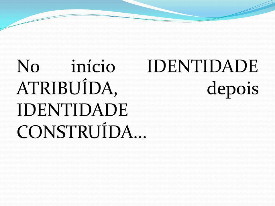 No início IDENTIDADE ATRIBUÍDA, depois IDENTIDADE CONSTRUÍDA...