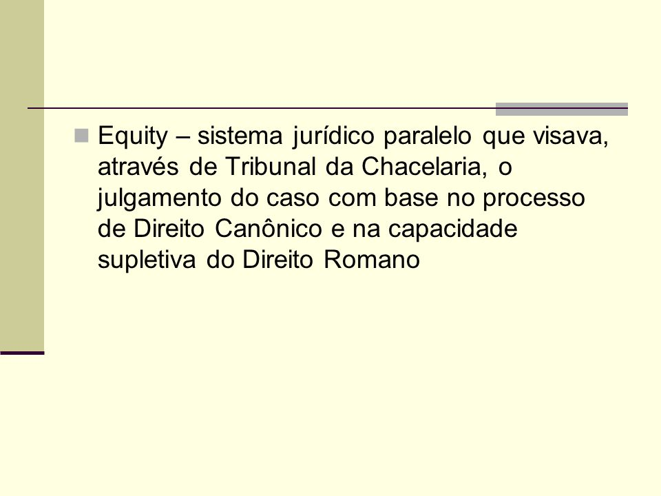 Equity – sistema jurídico paralelo que visava, através de Tribunal da Chacelaria, o julgamento do caso com base no processo de Direito Canônico e na capacidade supletiva do Direito Romano