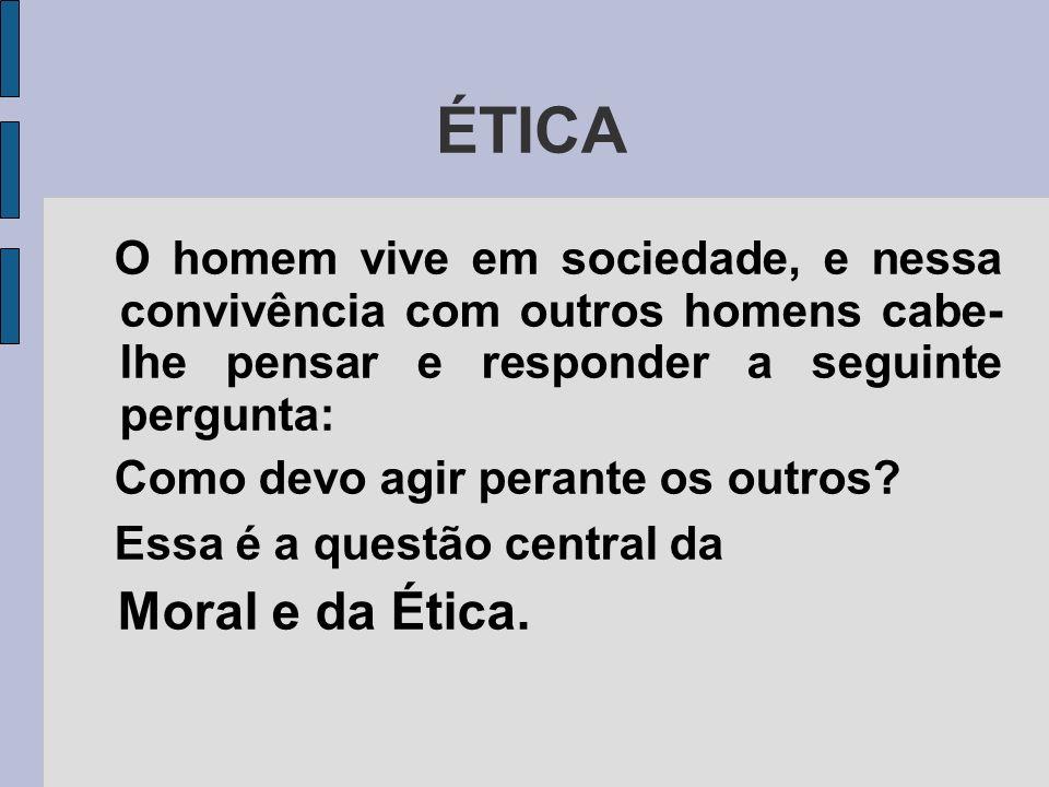 ÉTICA O homem vive em sociedade, e nessa convivência com outros homens cabe- lhe pensar e responder a seguinte pergunta: