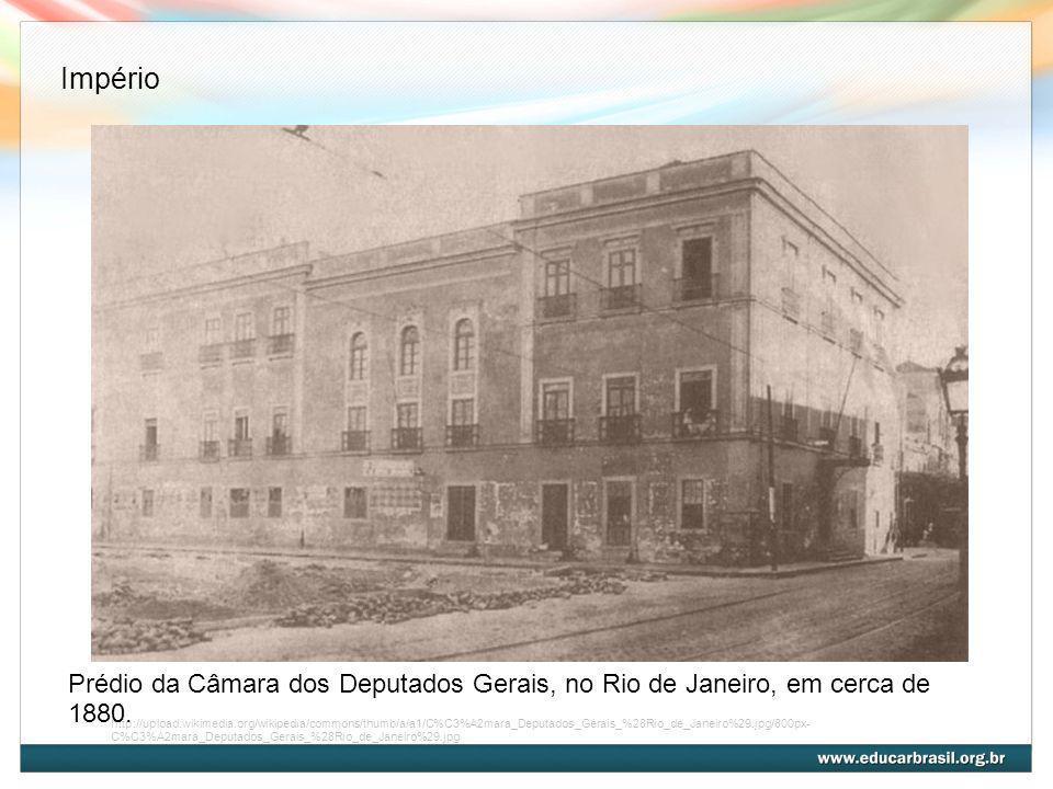 ImpérioPrédio da Câmara dos Deputados Gerais, no Rio de Janeiro, em cerca de 1880.
