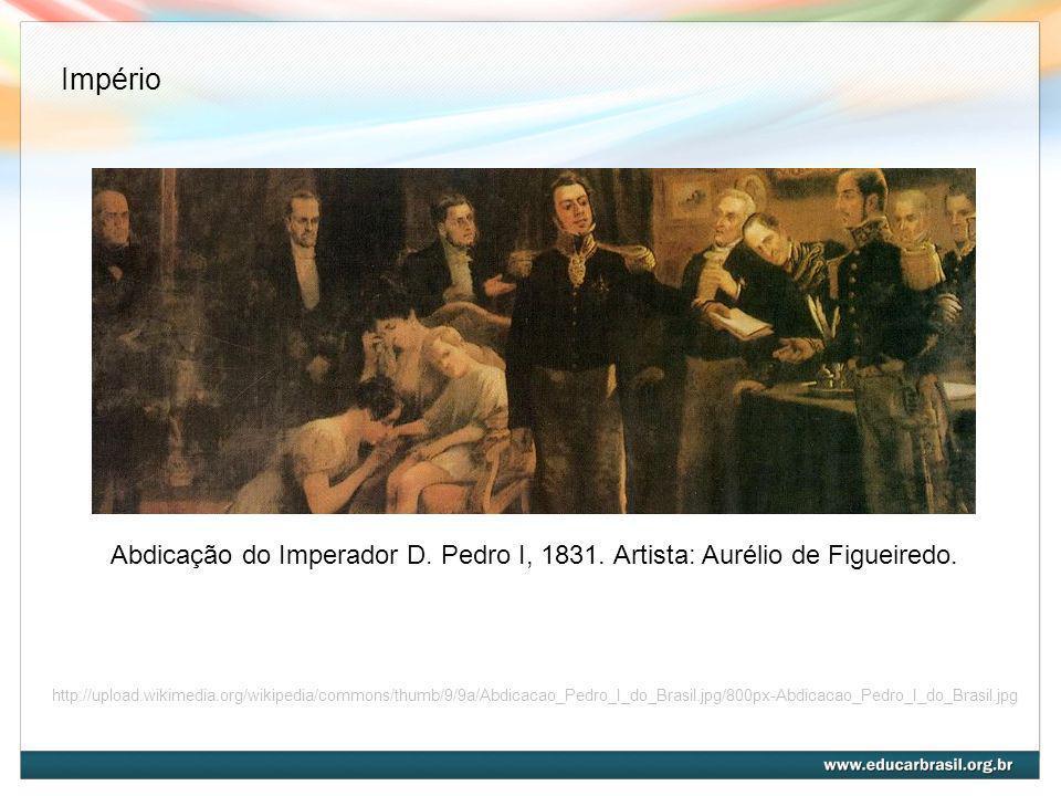 ImpérioAbdicação do Imperador D. Pedro I, 1831. Artista: Aurélio de Figueiredo.