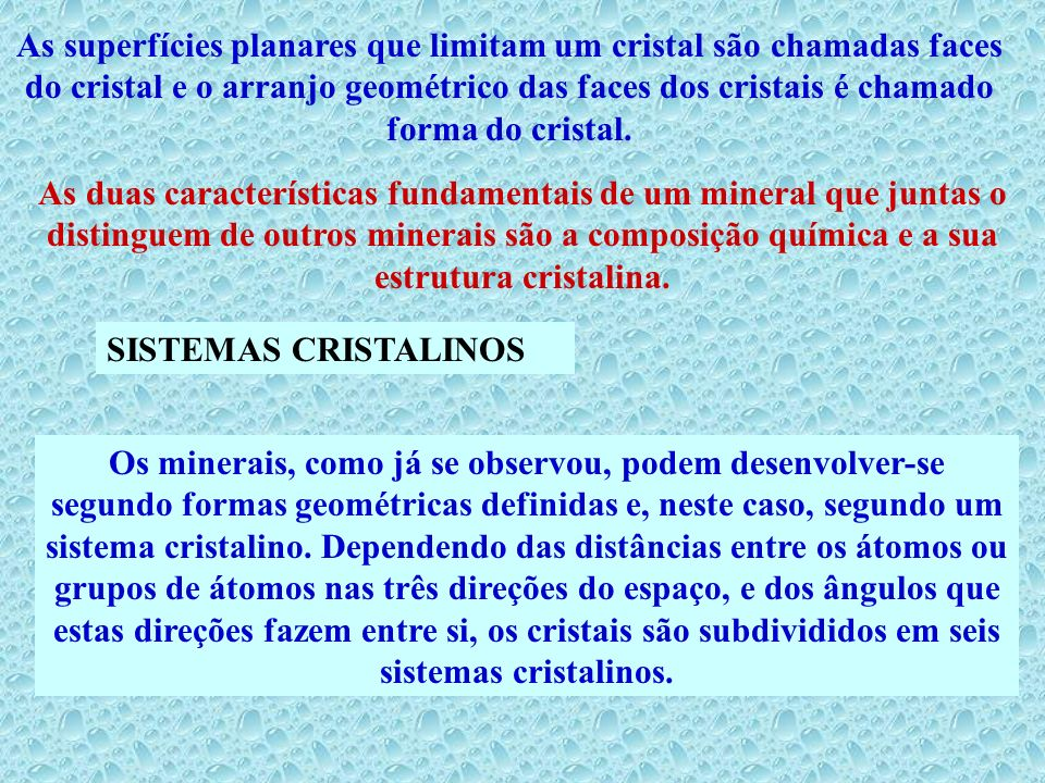 As superfícies planares que limitam um cristal são chamadas faces do cristal e o arranjo geométrico das faces dos cristais é chamado forma do cristal.