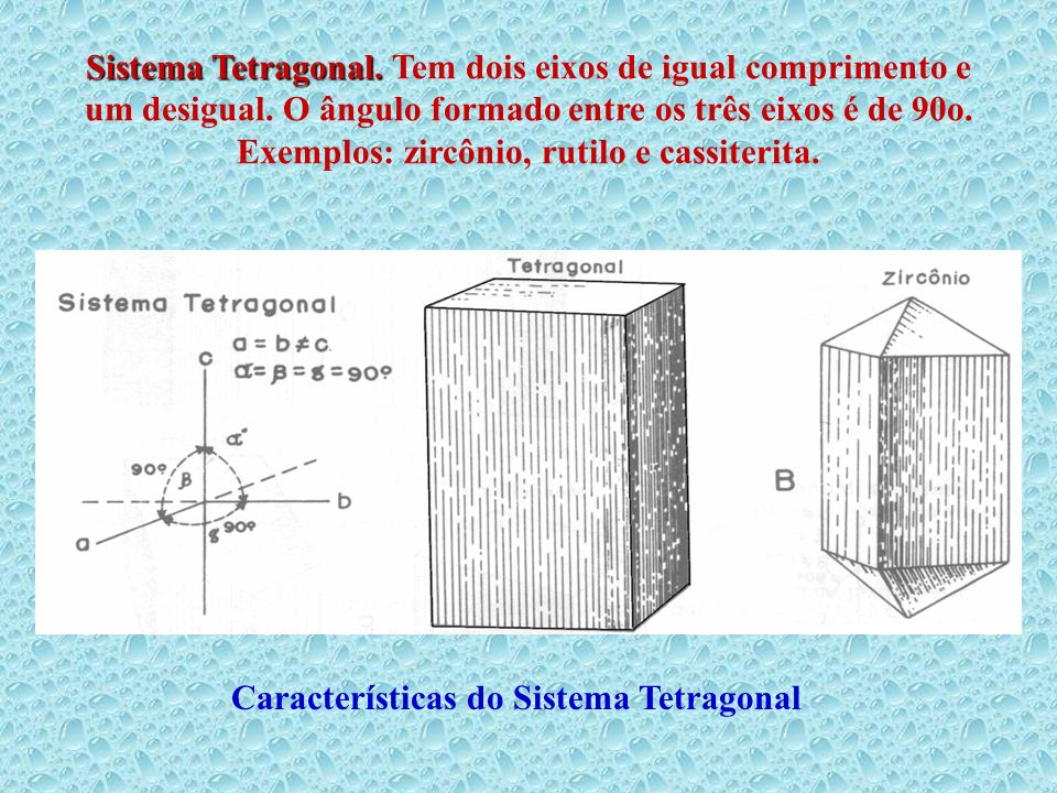 Sistema Tetragonal. Tem dois eixos de igual comprimento e um desigual