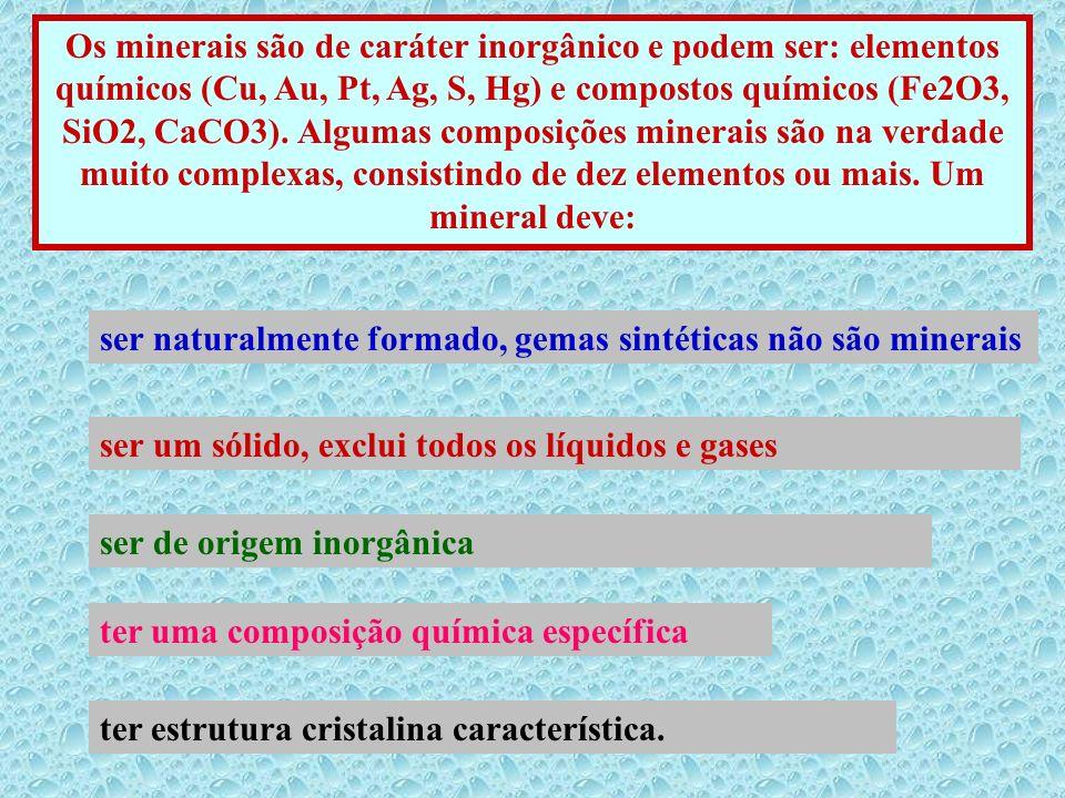 Os minerais são de caráter inorgânico e podem ser: elementos químicos (Cu, Au, Pt, Ag, S, Hg) e compostos químicos (Fe2O3, SiO2, CaCO3). Algumas composições minerais são na verdade muito complexas, consistindo de dez elementos ou mais. Um mineral deve: