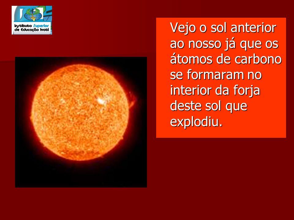 Vejo o sol anterior ao nosso já que os átomos de carbono se formaram no interior da forja deste sol que explodiu.