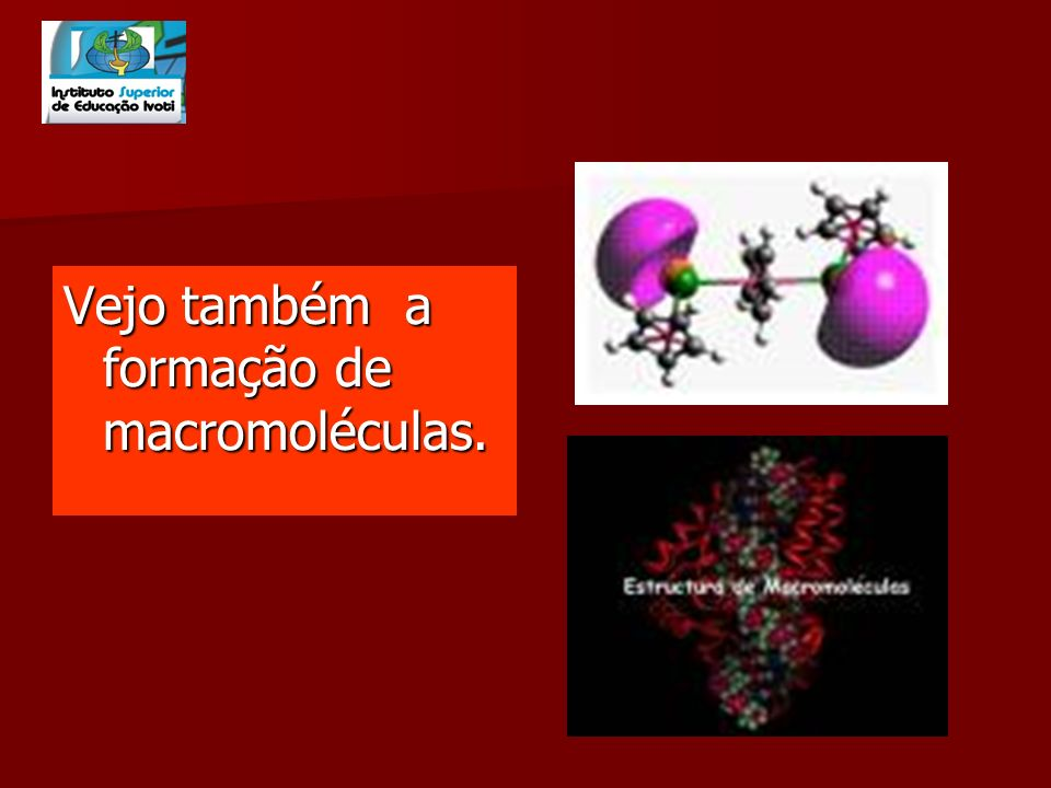 Vejo também a formação de macromoléculas.