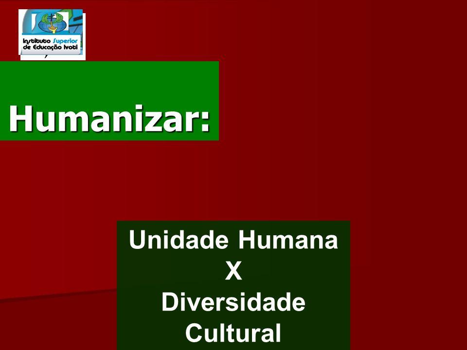 Humanizar: Unidade Humana X Diversidade Cultural
