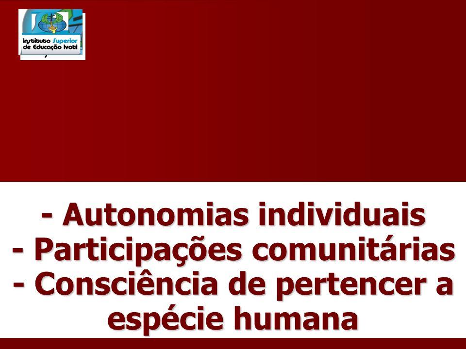 - Autonomias individuais - Participações comunitárias - Consciência de pertencer a espécie humana