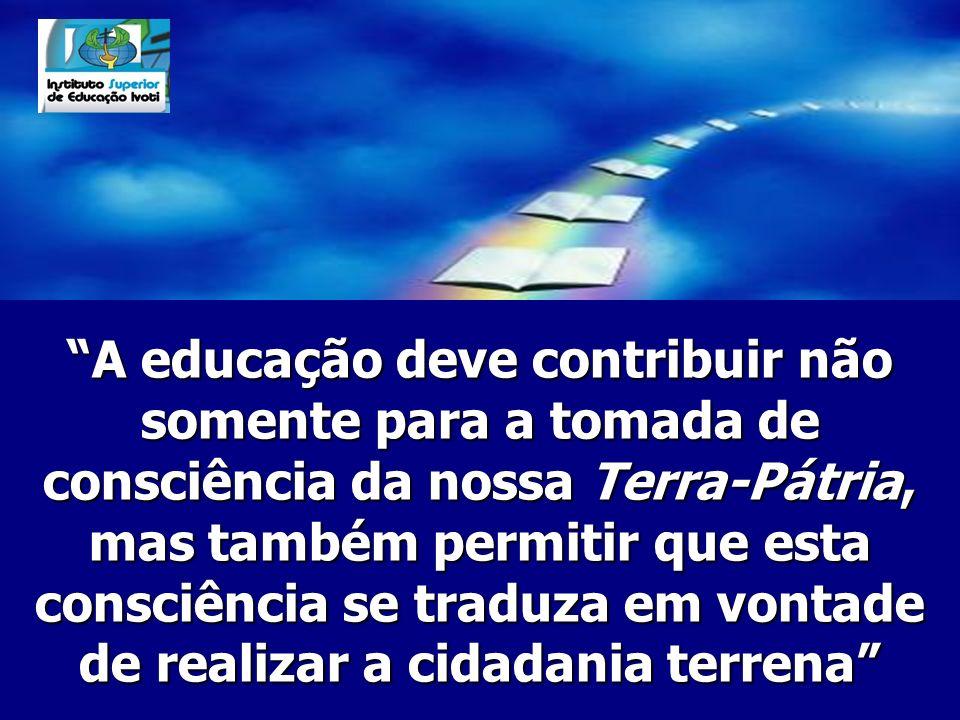 A educação deve contribuir não somente para a tomada de consciência da nossa Terra-Pátria, mas também permitir que esta consciência se traduza em vontade de realizar a cidadania terrena