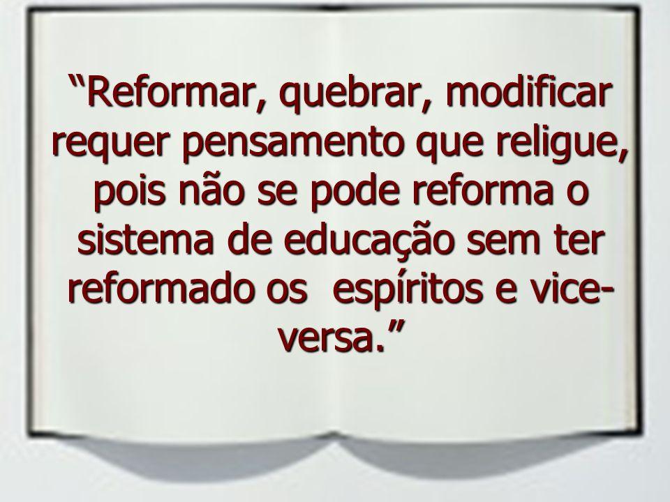 Reformar, quebrar, modificar requer pensamento que religue, pois não se pode reforma o sistema de educação sem ter reformado os espíritos e vice- versa.