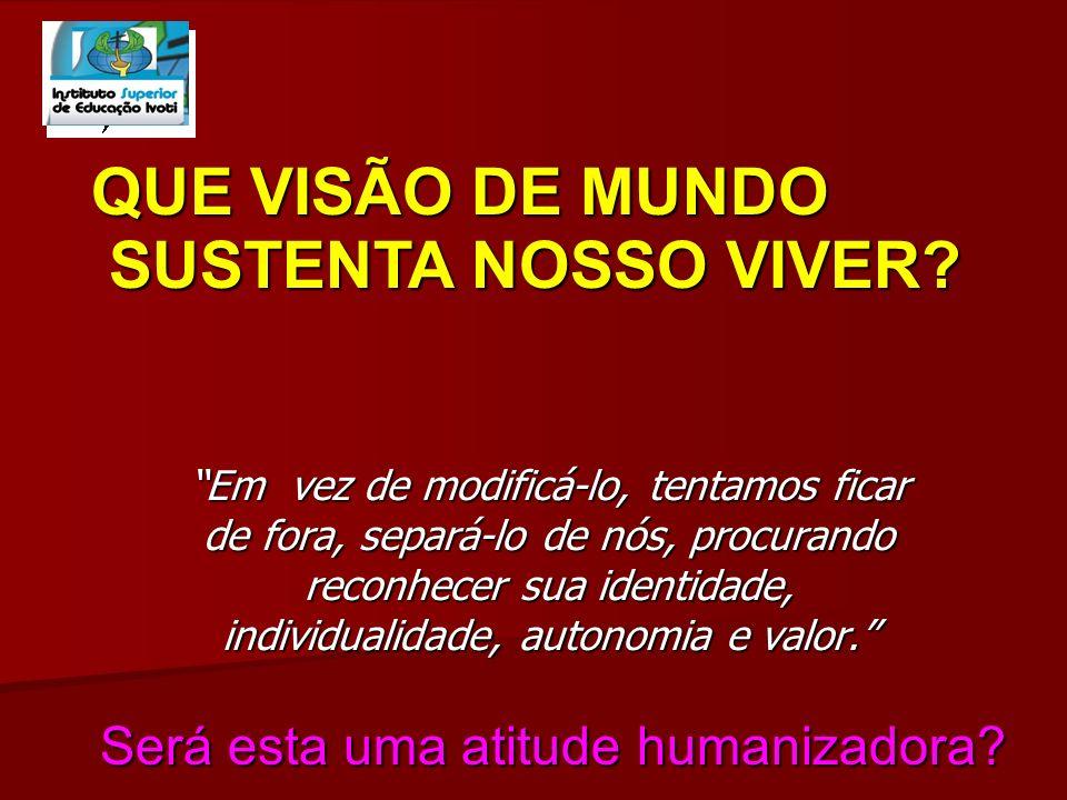 QUE VISÃO DE MUNDO SUSTENTA NOSSO VIVER