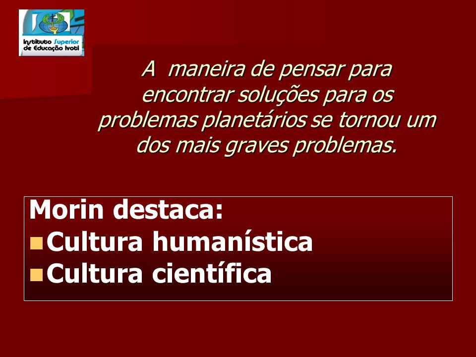 Morin destaca: Cultura humanística Cultura científica