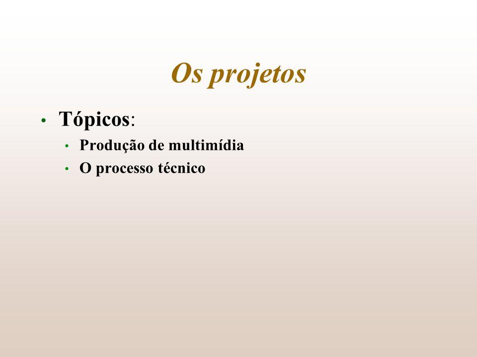 Os projetos Tópicos: Produção de multimídia O processo técnico