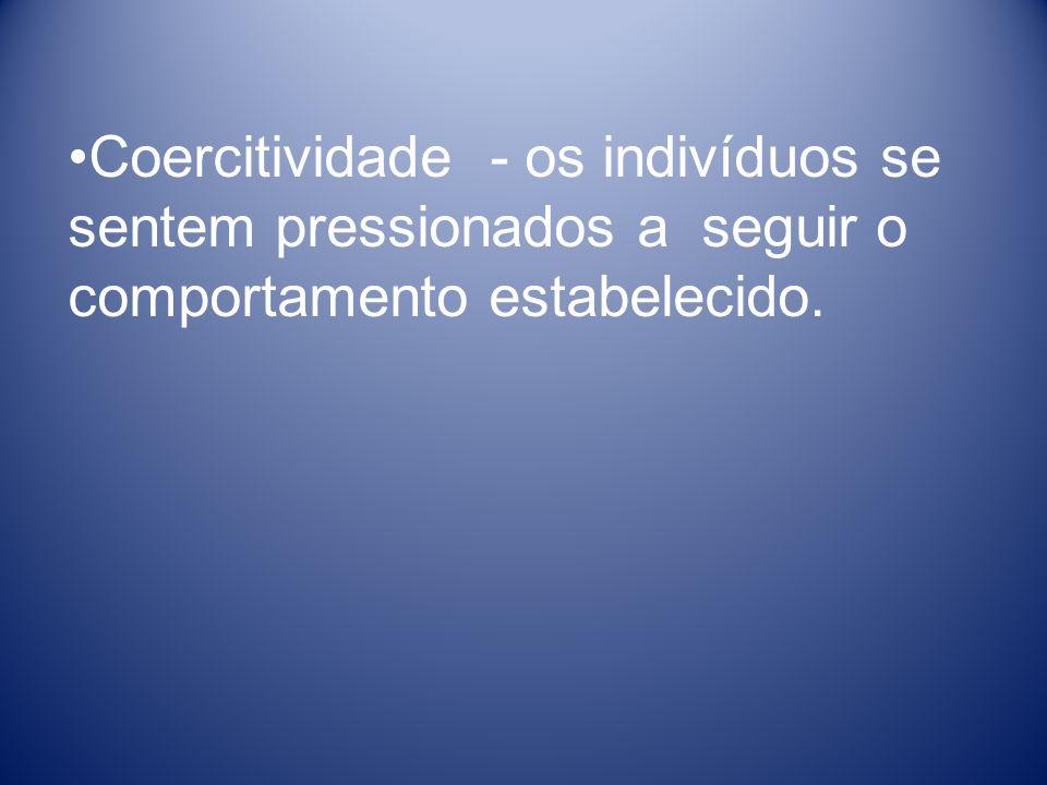 Coercitividade - os indivíduos se sentem pressionados a seguir o comportamento estabelecido.