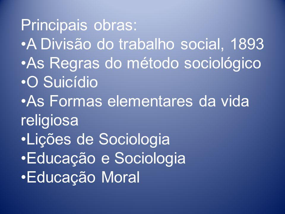 Principais obras: A Divisão do trabalho social, 1893. As Regras do método sociológico. O Suicídio.