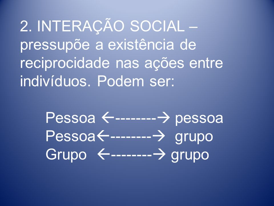2. INTERAÇÃO SOCIAL – pressupõe a existência de reciprocidade nas ações entre indivíduos. Podem ser: