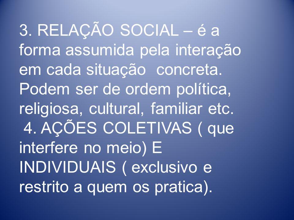 3. RELAÇÃO SOCIAL – é a forma assumida pela interação em cada situação concreta. Podem ser de ordem política, religiosa, cultural, familiar etc.