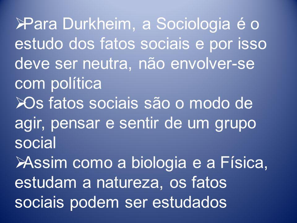Para Durkheim, a Sociologia é o estudo dos fatos sociais e por isso deve ser neutra, não envolver-se com política